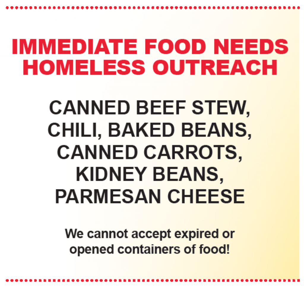 IMMEDIATE FOOD NEEDS HOMELESS OUTREACH: CANNED BEEF STEW, CHILI, BAKED BEANS, CANNED CARROTS, KIDNEY BEANS, PARMESAN CHEESE. We cannot accept expired or opened containers of food.
