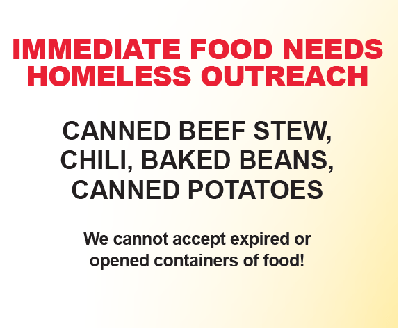 IMMEDIATE FOOD NEEDS HOMELESS OUTREACH (Use Newsletter Graphic) CANNED BEEF STEW, CHILI, BAKED BEANS, CANNED POTATOES, We cannot accept expired or opened containers of food!
