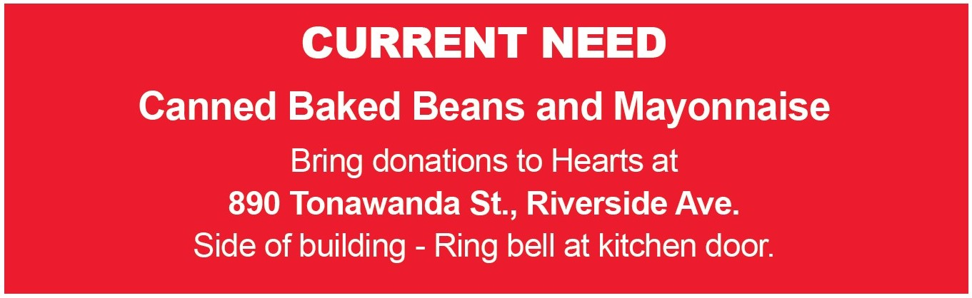 Current Need: Canned Baked Beans and Mayonnaise. Bring donations to Hearts at 890 Tonawanda St., Riverside Ave. Side of building - Ring bell at Kitchen door.